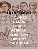 1619 - 2020 COLORED. NEGRO, BLACK, AFRICAN AMERICAN HISTORY CALENDAR: 366 DAYS OF HISTORY