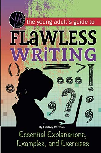 The Young Adult's Guide to Flawless Writing: Essential Explanations, Examples, and Exercises: Essential Explanations, Examples, and Exercises