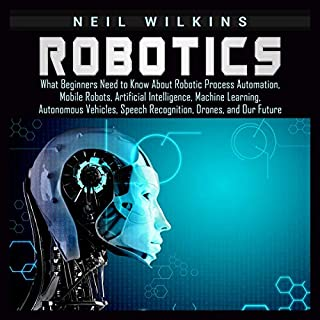 Robotics     What Beginners Need to Know about Robotic Process Automation, Mobile Robots, Artificial Intelligence, Machine Learning, Autonomous Vehicles, Speech Recognition, Drones, and Our Future              By:                                                                                                                                 Neil Wilkins                               Narrated by:                                                                                                                                 Brian R. Scott                      Length: 3 hrs and 6 mins     Not rated yet     Overall 0.0