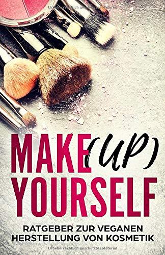 Makeup yourself: Ratgeber zur veganen und natürlichen Herstellung von Kosmetik und Pflegeprodukten