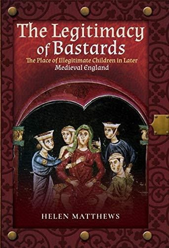 The Legitimacy of Bastards: The Place of Illegitimate Children in Later Medieval England