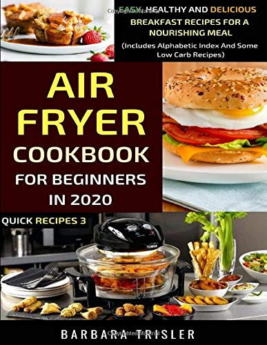 Air Fryer Cookbook For Beginners In 2020: Easy, Healthy And Delicious Breakfast Recipes For A Nourishing Meal (Includes Alphabetic Index And Some Low Carb Recipes) (Quick Recipes)
