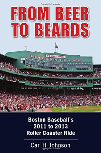 Book: From Beer to Beards - Boston Baseball's 2011 to 2013 Roller Coaster Ride by Carl H. Johnson