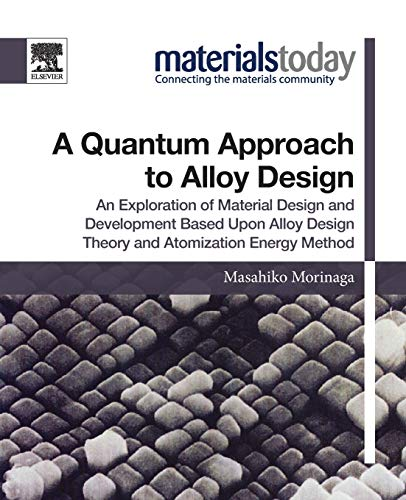 Compare Textbook Prices for A Quantum Approach to Alloy Design: An Exploration of Material Design and Development Based Upon Alloy Design Theory and Atomization Energy Method Materials Today 1 Edition ISBN 9780128147061 by Morinaga, Masahiko