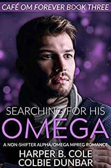 Searching For His Omega: A Non-shifter Alpha/Omega Mpreg Romance (Cafe Om Forever Book 3) by [Harper B. Cole, Colbie Dunbar]