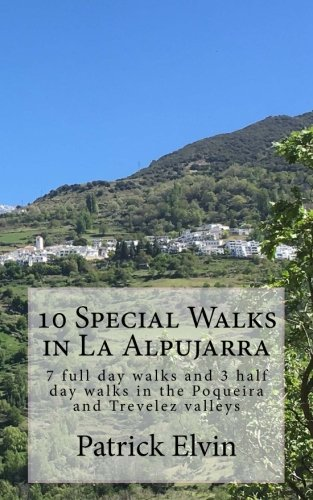 10 Special Walks in La Alpujarra: 7 full day walks and 3 half day walks in the Poqueira and Trevelez valleys: Volume 4 (walking in southern Spain)