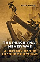 The Peace That Never Was: A History of the League of Nations (Makers of the Modern World)