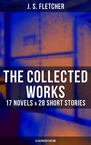 The Collected Works of J. S. Fletcher: 17 Novels & 28 Short Stories (Illustrated Edition): The Middle Temple Murder, Dead Men's Money, The Paradise Mystery, ... of a Yorkshire Farmer, Mistress Spitfire…