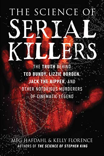 The Science of Serial Killers: The Truth Behind Ted Bundy, Lizzie Borden, Jack the Ripper, and Other Notorious Murderers of Cinematic Legend