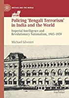 Policing 'Bengali Terrorism' in India and the World: Imperial Intelligence and Revolutionary Nationalism, 1905-1939 (Britain and the World)