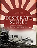 Desperate Sunset: Japan?s kamikazes against Allied ships, 1944?45 - Mike Yeo
