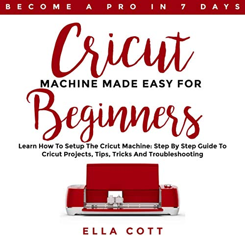 Cricut Machine Made Easy for Beginners: Learn How to Setup the Cricut Machine: Step by Step Guide to Cricut Projects, Tips, Tricks and Troubleshooting audiobook cover art