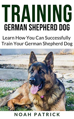 TRAINING GERMAN SHEPHERD DOG: Learn How You Can Successfully Train Your German Shepherd Dog