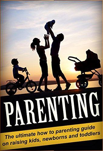 Parenting: The Ultimate How To Parenting Guide on Raising Kids, Newborns, and Toddlers (Parenting, Children, Raising Your Child)