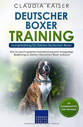 Deutscher Boxer Training - Hundetraining für Deinen Deutschen Boxer: Wie Du durch gezieltes Hundetraining eine einzigartige Beziehung zu Deinem Hund aufbaust