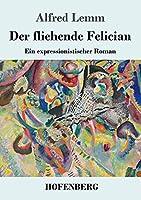 Der fliehende Felician: Ein expressionistischer Roman