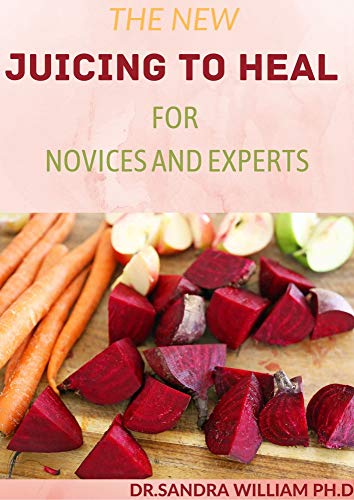 THE NEW JUICING TO HEAL FOR NOVICES AND EXPERTS: The Complete Guide To Juicing, Proven to Improve Health and Vitality