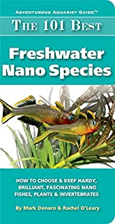 The 101 Best Freshwater Nano Species: How to Choose & Keep Hardy, Brilliant, Fascinating Nano Fishes, Plants & Invertebrates (Adventurous Aquarist Guide™)