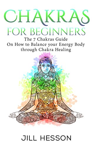 Chakras For Beginners: The 7 Chakras Guide On How to Balance your Energy Body through Chakra Healing