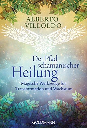 Der Pfad schamanischer Heilung: Magische Werkzeuge für Transformation und Wachstum