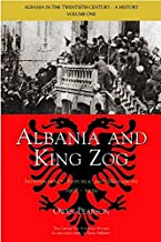 Albania and King Zog: Independence, Republic and Monarchy 1908-1939 (Albania in the Twentieth Century: A History)