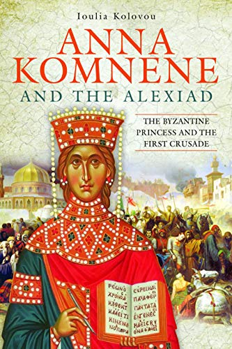Anna Komnene and the Alexiad: The Byzantine Princess and the First Crusade