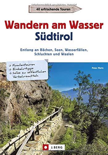 Wanderführer Südtirol: Wandern am Wasser Südtirol. Entlang an Bächen, Seen, Wasserfällen, Schluchten und Waalen. Touren zu Wasserfällen und Waalen. Wanderwege an Bächen, Seen und Flüssen.