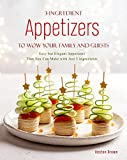 3-Ingredient Appetizers to Wow Your Family and Guests: Easy but Elegant Appetizers That You Can Make...