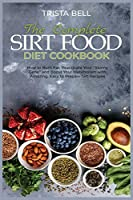 The Complete Sirt Food Diet Cookbook: How to Burn Fat, Reactivate Your Skinny Gene and Boost Your Metabolism with Amazing, Easy to Prepare Sirt Recipes