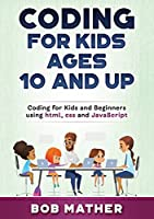 Coding for Kids Ages 10 and Up: Coding for Kids and Beginners using html, css and JavaScript