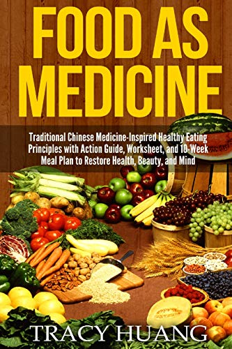 Food As Medicine: Traditional Chinese Medicine-Inspired Healthy Eating Principles with Action Guide, Worksheet, and 10-Week Meal Plan to Restore Health, Beauty, and Mind