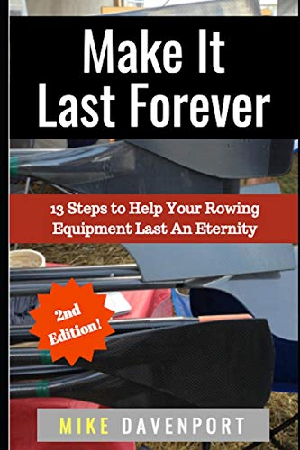 Make It Last Forever: 13 Steps to Help Your Rowing Equipment Last An Eternity (Rowing workbook, Band 3)