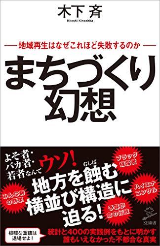 まちづくり幻想 地域再生はなぜこれほど失敗するのか (SB新書) - 木下 斉