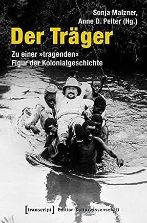 Der Trager: Zu Einer Tragenden Figur Der Kolonialgeschichte (Unter Mitarbeit Von Pauline Grebert)