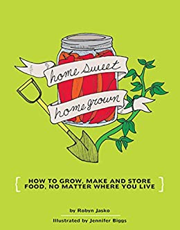 Homesweet Homegrown: How to Grow, Make and Store Food, No Matter Where You Live by [Robyn Jasko, Jennifer Biggs]