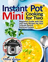 Instant Pot(R) Mini Cooking for Two: Beginners Guide with Fast and Tasty Recipes for Your 3-Quart Electric Pressure Cooker: A Cookbook for Instant Pot(R) MINI Duo Users
