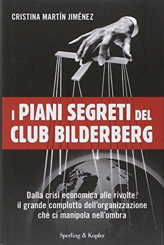 I piani segreti del club Bilderberg. Dalla crisi economica alle rivolte: Il grande complotto dell'organizzazione che ci manipola nell'ombra