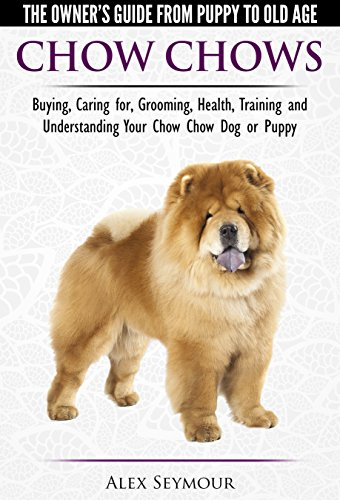 Chow Chows - The Owner's Guide From Puppy To Old Age - Buying, Caring for, Grooming, Health, Training and Understanding Your Chow Chow Dog or Puppy
