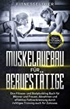Muskelaufbau für Berufstätige: Das Fitness- und Bodybuilding Buch für Männer und Frauen. Abnehmen und effektive Fettverbrennung durch richtiges Training auch für Zuhause. Bonus: 7 starke Proteinsnacks