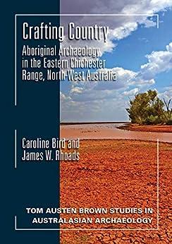 Crafting Country: Aboriginal Archaeology in the Eastern Chichester Ranges, Northwest Australia (Tom Austen Brown Studies in Australasian Archaeology) by [Caroline Bird, James W. Rhoads]