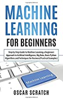 Machine Learning for Beginners: Step-by-Step Guide to Machine Learning, a Beginners Approach to Artificial Intelligence, Big Data, Basic Python Algorithms, and Techniques for Business (Practical Examples)