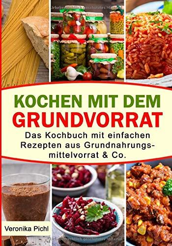 Kochen mit dem Grundvorrat: Das Kochbuch mit einfachen Rezepten aus Grundnahrungsmittelvorrat & Co.