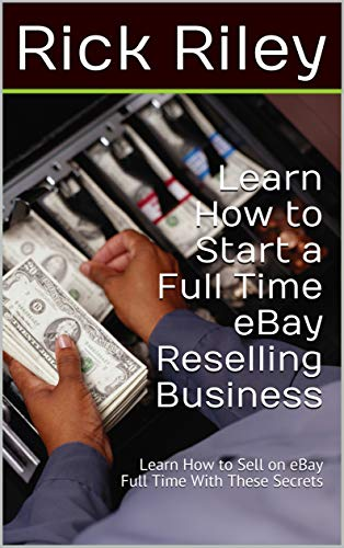 Amazon Com Learn How To Start A Full Time Ebay Reselling Business Learn How To Sell On Ebay Full Time With These Secrets How To Sell On Ebay How To Work From Home