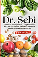 Dr.Sebi: The Revolutionary Way of Living to Prevent and Treat HIV, Herpes, Impotence, and More With a Simple Healthy Food Diet