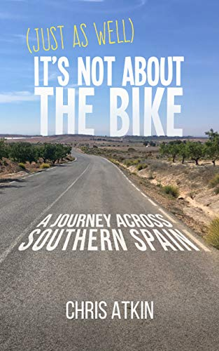 (Just As Well) It's Not About The Bike: A Journey Across Southern Spain (English Edition)