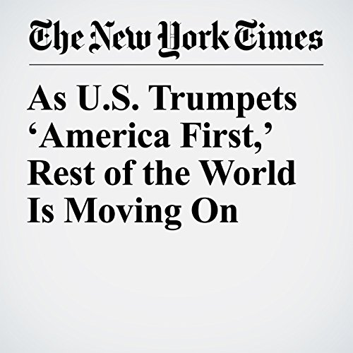 As U.S. Trumpets 'America First,' Rest of the World Is Moving On copertina