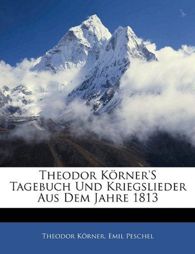 Theodor Korner's Tagebuch Und Kriegslieder Aus Dem Jahre 1813