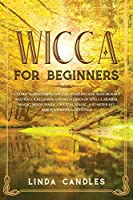 Wicca For Beginners: A Guide to Becoming Wiccan. Understand Witchcraft and Wicca Religion and Mysteries of Spells, Herbal Magic, Moon Magic, Crystal Magic. A starter kit for Wiccan Practitioner.