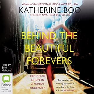Behind the Beautiful Forevers     Life, Death, and Hope in a Mumbai Undercity              By:                                                                                                                                 Katherine Boo                               Narrated by:                                                                                                                                 Sunil Malhotra                      Length: 8 hrs and 16 mins     34 ratings     Overall 4.4