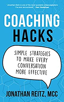 Coaching Hacks: Simple Strategies to Make Every Conversation More Effective by [Jonathan Reitz]